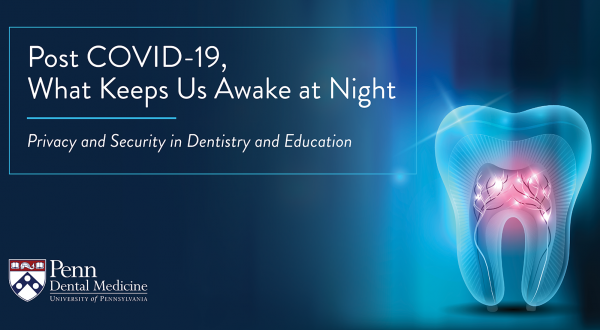 Post COVID-19, What Keeps Us Awake at Night: Privacy and Security in Dentistry and Education